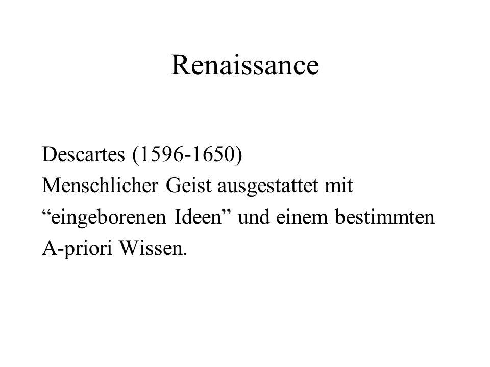 Renaissance Descartes (1596-1650) Menschlicher Geist ausgestattet mit eingeborenen Ideen und einem bestimmten A-priori Wissen.