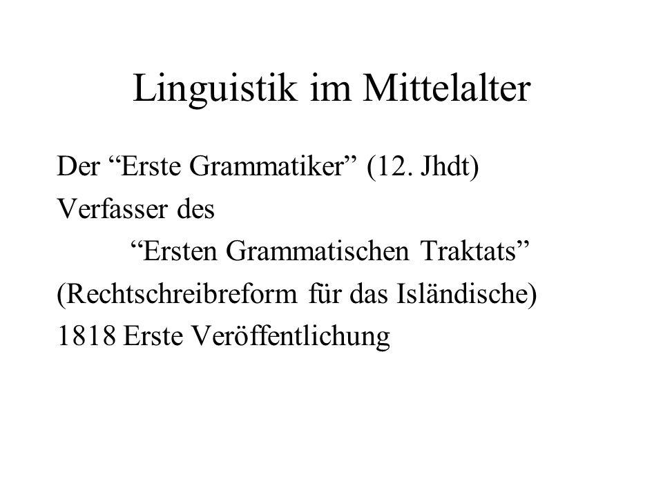 Linguistik im Mittelalter Der Erste Grammatiker (12. Jhdt) Verfasser des Ersten Grammatischen Traktats (Rechtschreibreform für das Isländische) 1818 E