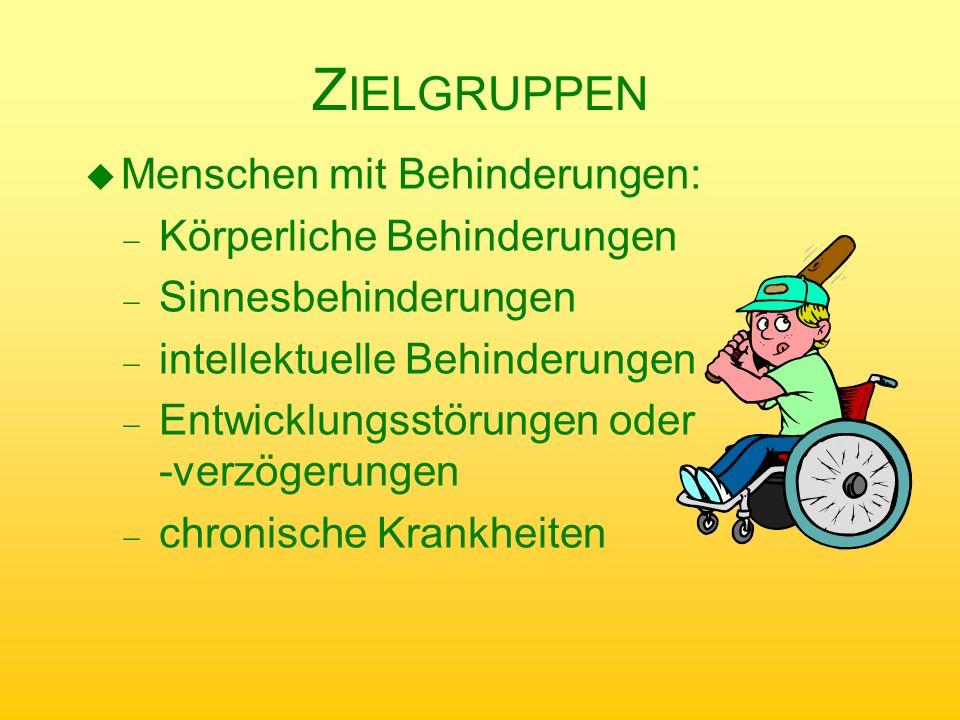 Z IELGRUPPEN u Menschen mit Behinderungen: Körperliche Behinderungen Sinnesbehinderungen intellektuelle Behinderungen Entwicklungsstörungen oder -verz