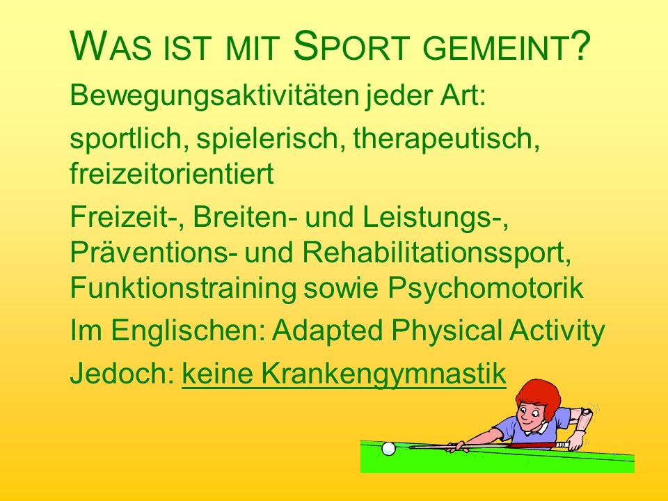 W AS IST MIT S PORT GEMEINT ? Bewegungsaktivitäten jeder Art: sportlich, spielerisch, therapeutisch, freizeitorientiert Freizeit-, Breiten- und Leistu