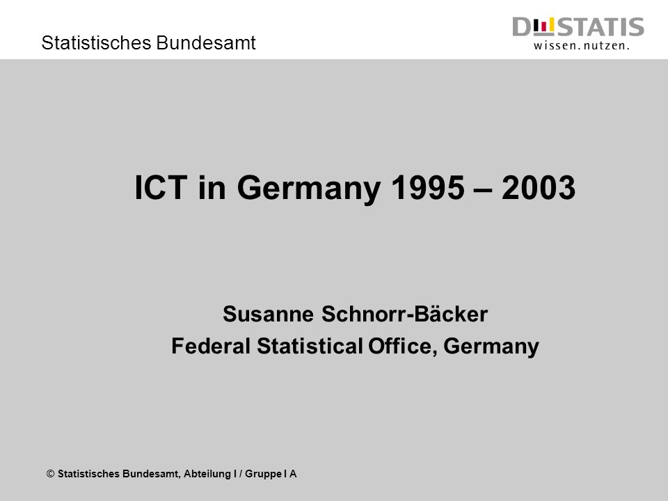 © Statistisches Bundesamt, Abteilung I / Gruppe I A Statistisches Bundesamt ICT in Germany 1995 – 2003 Susanne Schnorr-Bäcker Federal Statistical Office, Germany