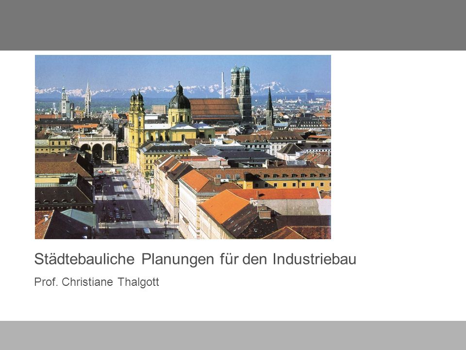 Städtebauliche Planungen für den Industriebau Prof. Christiane Thalgott