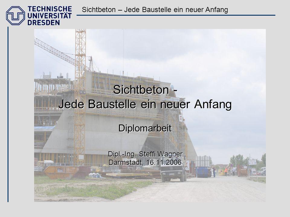 Sichtbeton – Jede Baustelle ein neuer Anfang Sichtbeton - Jede Baustelle ein neuer Anfang Diplomarbeit Dipl.-Ing. Steffi Wagner Darmstadt, 16.11.2006