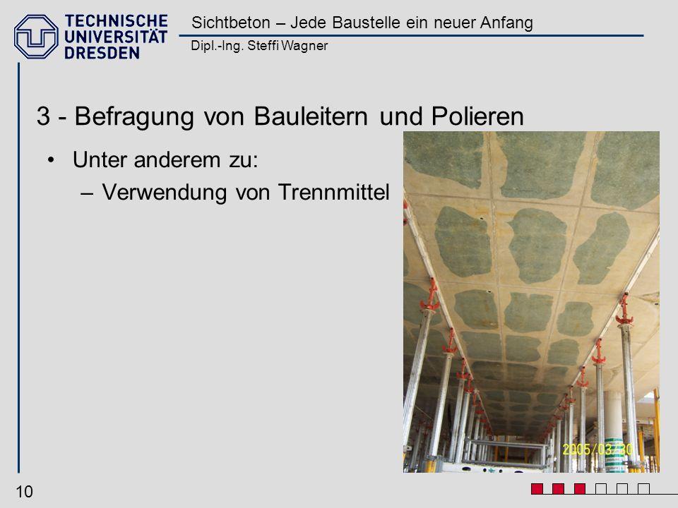 Dipl.-Ing. Steffi Wagner Sichtbeton – Jede Baustelle ein neuer Anfang 10 3 - Befragung von Bauleitern und Polieren Unter anderem zu: –Verwendung von T
