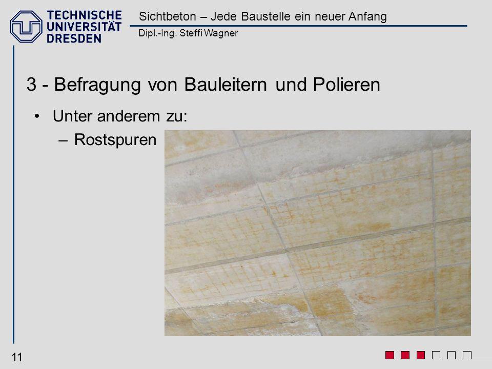 Dipl.-Ing. Steffi Wagner Sichtbeton – Jede Baustelle ein neuer Anfang 11 3 - Befragung von Bauleitern und Polieren Unter anderem zu: –Rostspuren