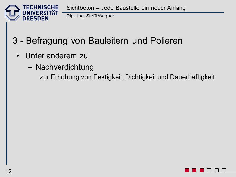 Dipl.-Ing. Steffi Wagner Sichtbeton – Jede Baustelle ein neuer Anfang 12 3 - Befragung von Bauleitern und Polieren Unter anderem zu: –Nachverdichtung