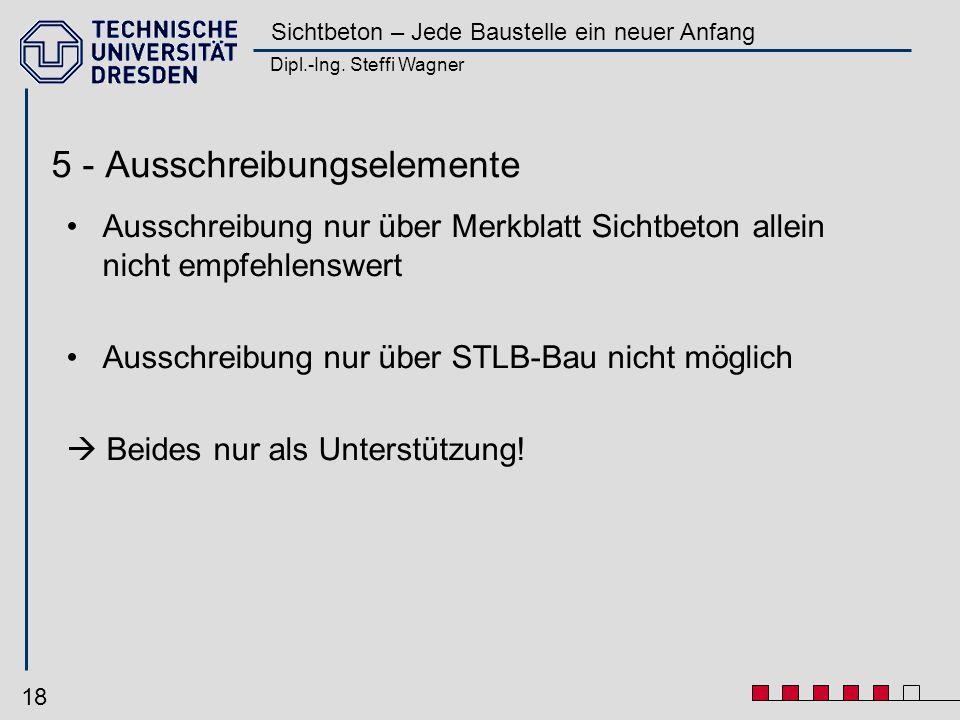Dipl.-Ing. Steffi Wagner Sichtbeton – Jede Baustelle ein neuer Anfang 18 5 - Ausschreibungselemente Ausschreibung nur über Merkblatt Sichtbeton allein