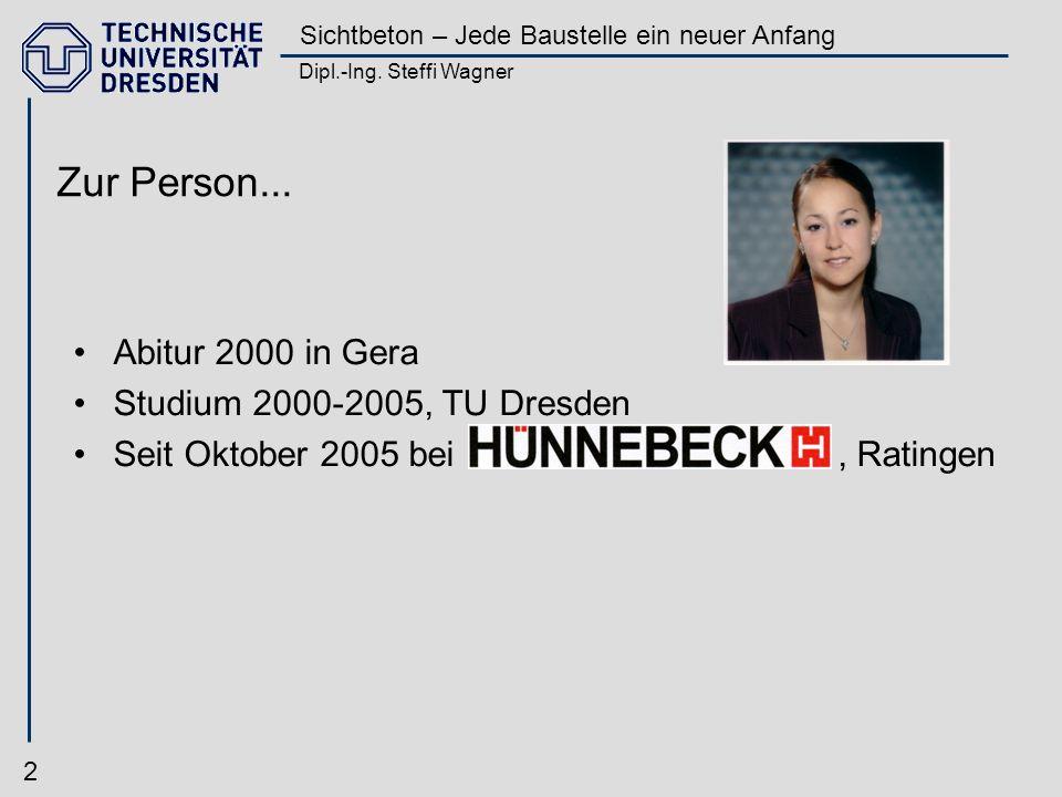 Dipl.-Ing. Steffi Wagner Sichtbeton – Jede Baustelle ein neuer Anfang 2 Zur Person... Abitur 2000 in Gera Studium 2000-2005, TU Dresden Seit Oktober 2