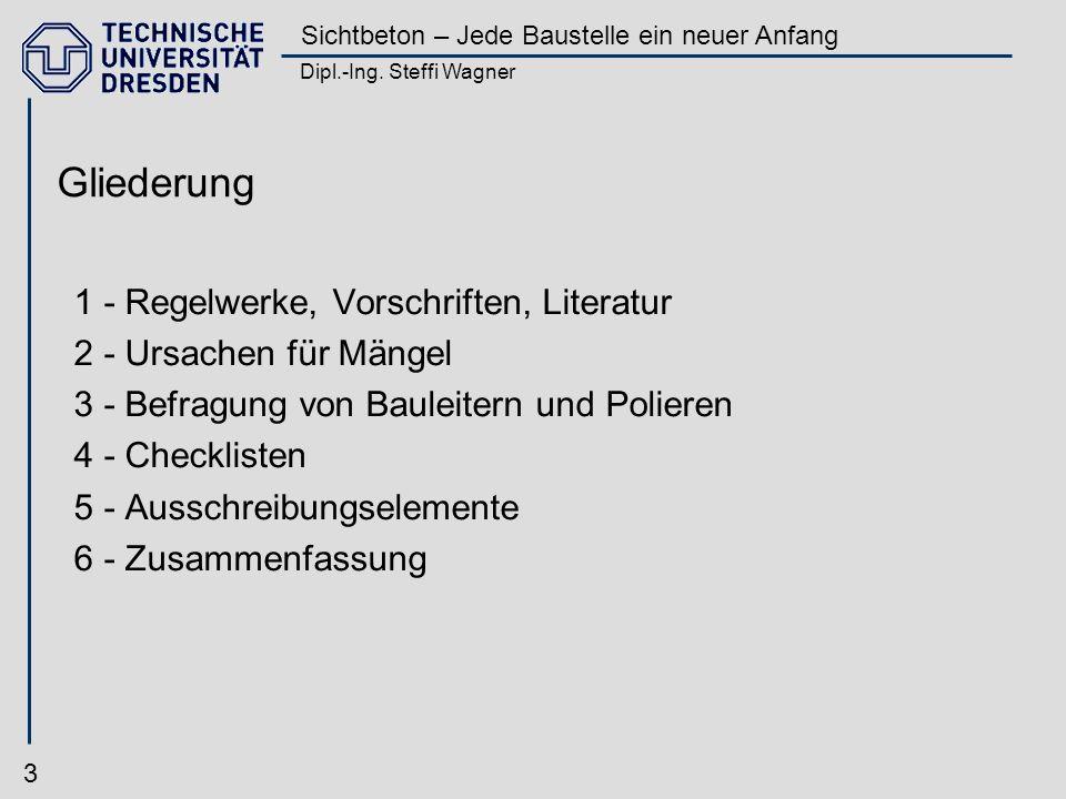 Dipl.-Ing. Steffi Wagner Sichtbeton – Jede Baustelle ein neuer Anfang 3 Gliederung 1 - Regelwerke, Vorschriften, Literatur 2 - Ursachen für Mängel 3 -