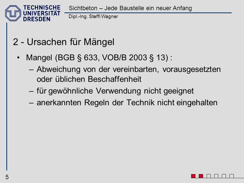 Dipl.-Ing. Steffi Wagner Sichtbeton – Jede Baustelle ein neuer Anfang 5 2 - Ursachen für Mängel Mangel (BGB § 633, VOB/B 2003 § 13) : –Abweichung von