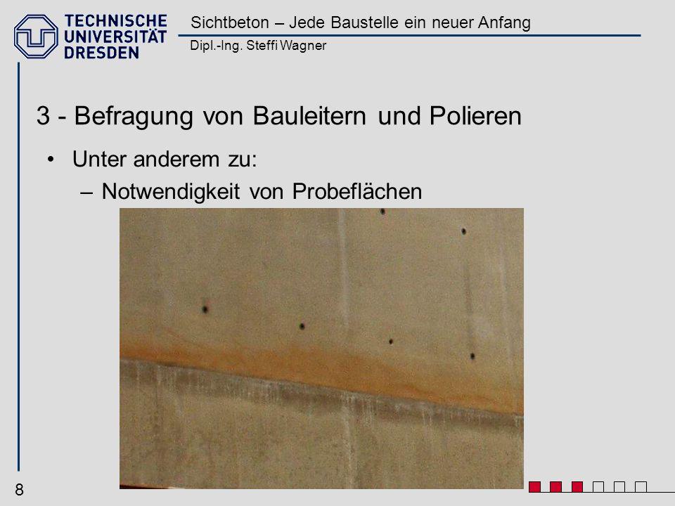 Dipl.-Ing. Steffi Wagner Sichtbeton – Jede Baustelle ein neuer Anfang 8 3 - Befragung von Bauleitern und Polieren Unter anderem zu: –Notwendigkeit von