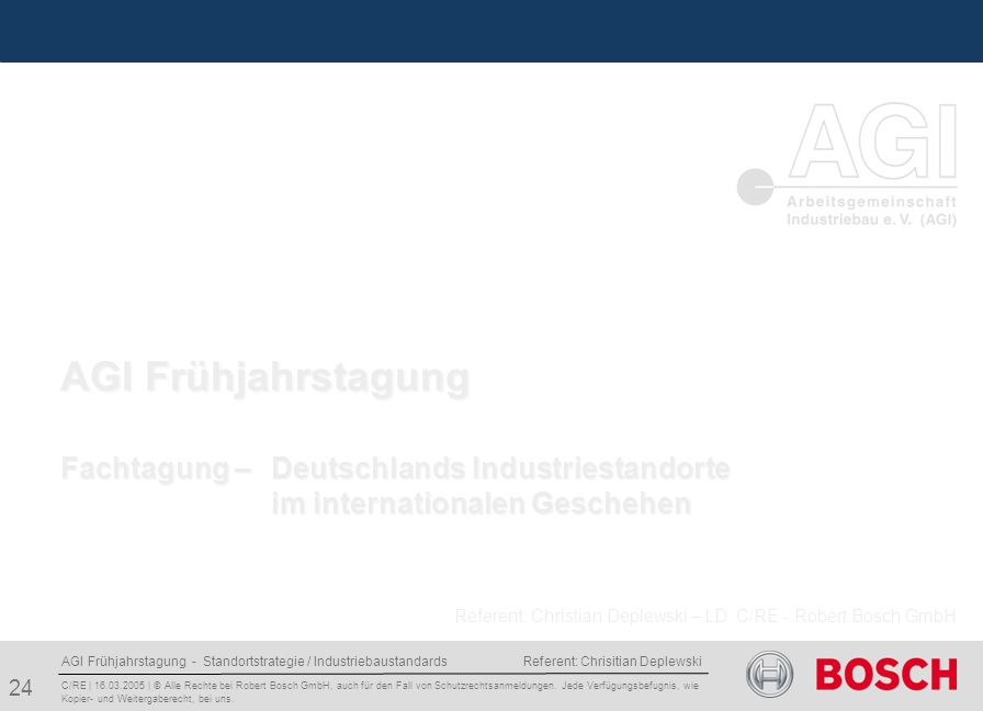 AGI Frühjahrstagung - Standortstrategie / Industriebaustandards Referent: Chrisitian Deplewski 24 C/RE | 16.03.2005 | © Alle Rechte bei Robert Bosch GmbH, auch für den Fall von Schutzrechtsanmeldungen.