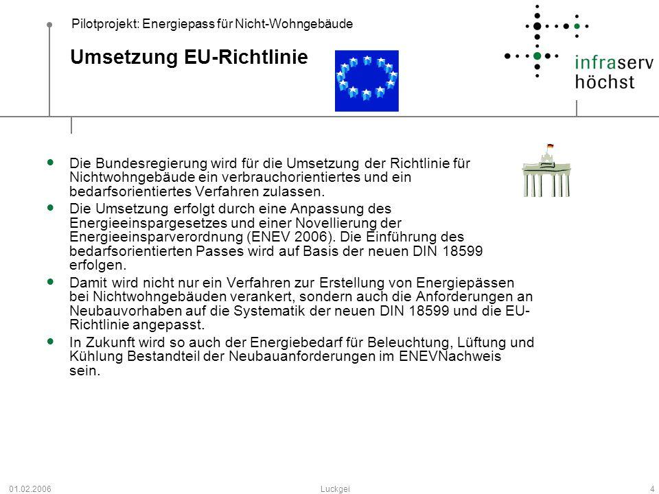 Pilotprojekt: Energiepass für Nicht-Wohngebäude 01.02.2006Luckgei4 Umsetzung EU-Richtlinie Die Bundesregierung wird für die Umsetzung der Richtlinie f