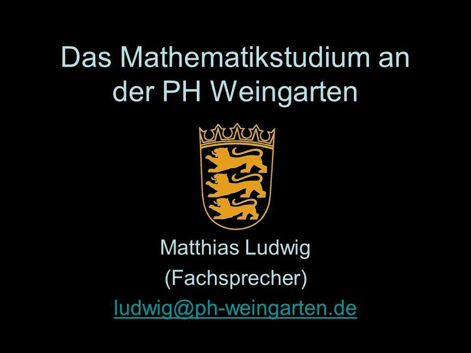 Das Mathematikstudium an der PH Weingarten Matthias Ludwig (Fachsprecher) ludwig@ph-weingarten.de
