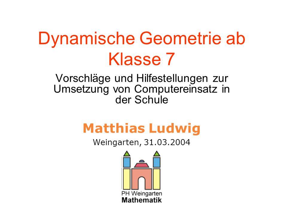 PH WeingartenMatthias Ludwig Dynamische Geometrie ab Klasse 7 Vorschläge und Hilfestellungen zur Umsetzung von Computereinsatz in der Schule Matthias Ludwig Weingarten, 31.03.2004