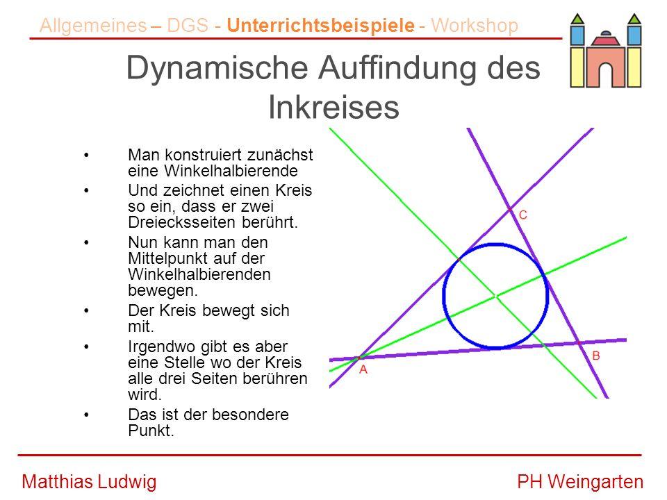 PH WeingartenMatthias Ludwig Dynamische Auffindung des Inkreises Man konstruiert zunächst eine Winkelhalbierende Und zeichnet einen Kreis so ein, dass er zwei Dreiecksseiten berührt.