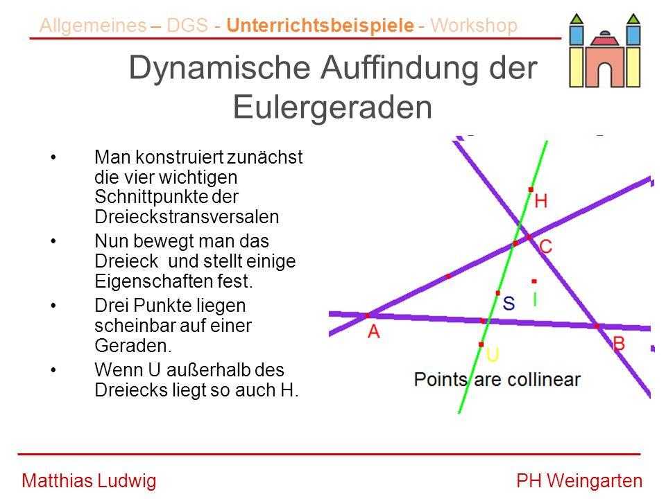 PH WeingartenMatthias Ludwig Dynamische Auffindung der Eulergeraden Man konstruiert zunächst die vier wichtigen Schnittpunkte der Dreieckstransversalen Nun bewegt man das Dreieck und stellt einige Eigenschaften fest.