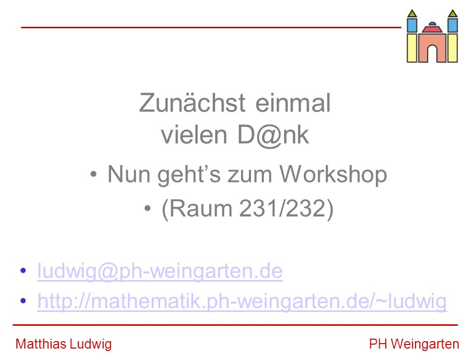 PH WeingartenMatthias Ludwig Zunächst einmal vielen D@nk Nun gehts zum Workshop (Raum 231/232) ludwig@ph-weingarten.de http://mathematik.ph-weingarten.de/~ludwig