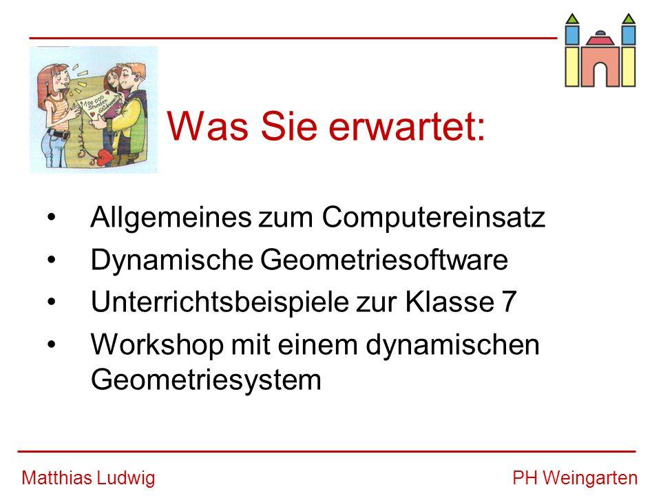 PH WeingartenMatthias Ludwig Was Sie erwartet: Allgemeines zum Computereinsatz Dynamische Geometriesoftware Unterrichtsbeispiele zur Klasse 7 Workshop mit einem dynamischen Geometriesystem