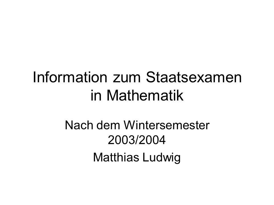 Information zum Staatsexamen in Mathematik Nach dem Wintersemester 2003/2004 Matthias Ludwig