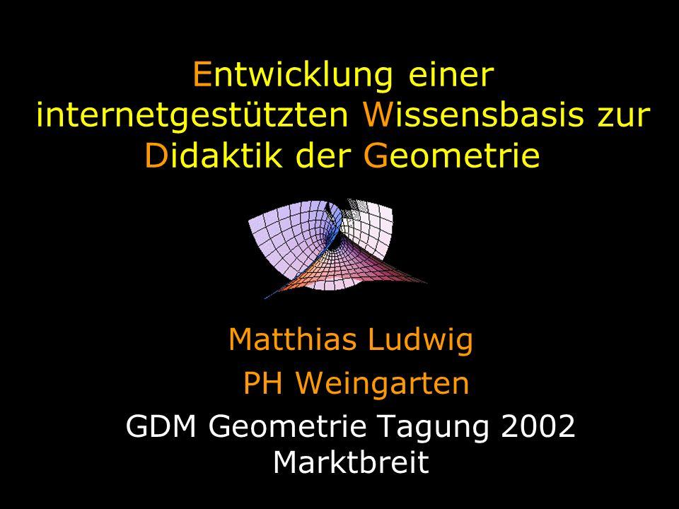 Entwicklung einer internetgestützten Wissensbasis zur Didaktik der Geometrie Matthias Ludwig PH Weingarten GDM Geometrie Tagung 2002 Marktbreit