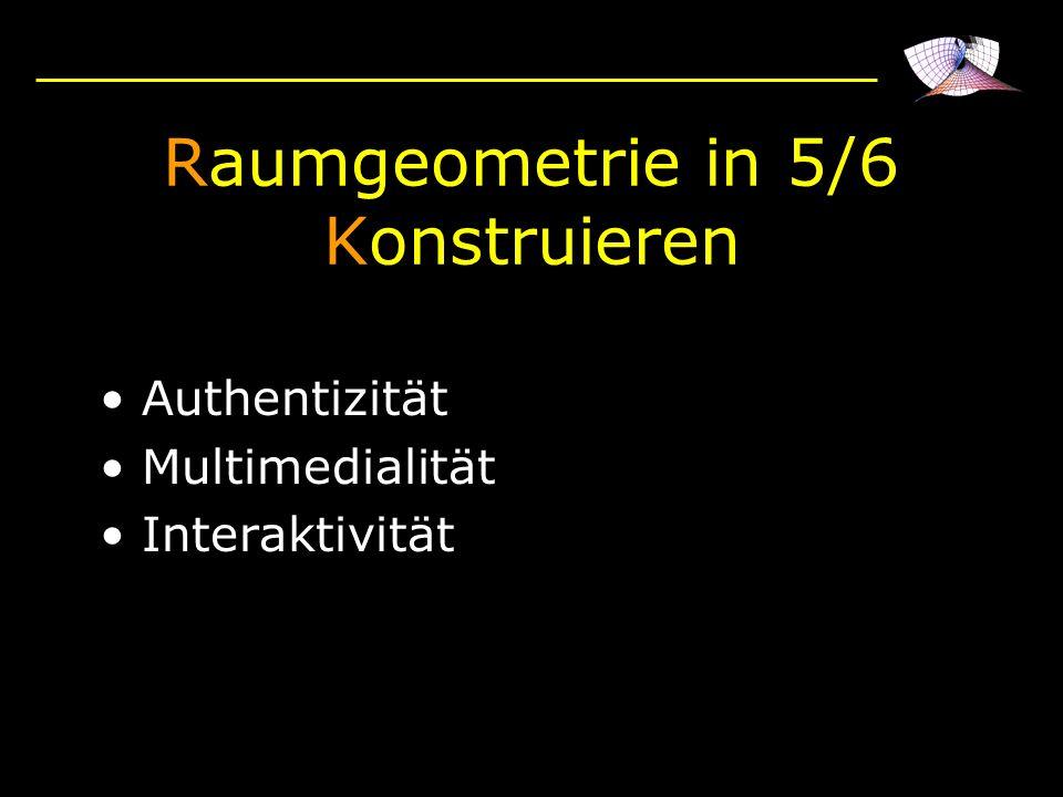 Raumgeometrie in 5/6 Konstruieren Authentizität Multimedialität Interaktivität