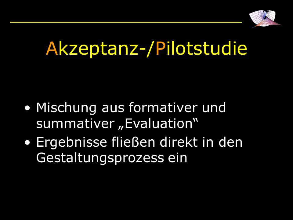 Akzeptanz-/Pilotstudie Mischung aus formativer und summativer Evaluation Ergebnisse fließen direkt in den Gestaltungsprozess ein