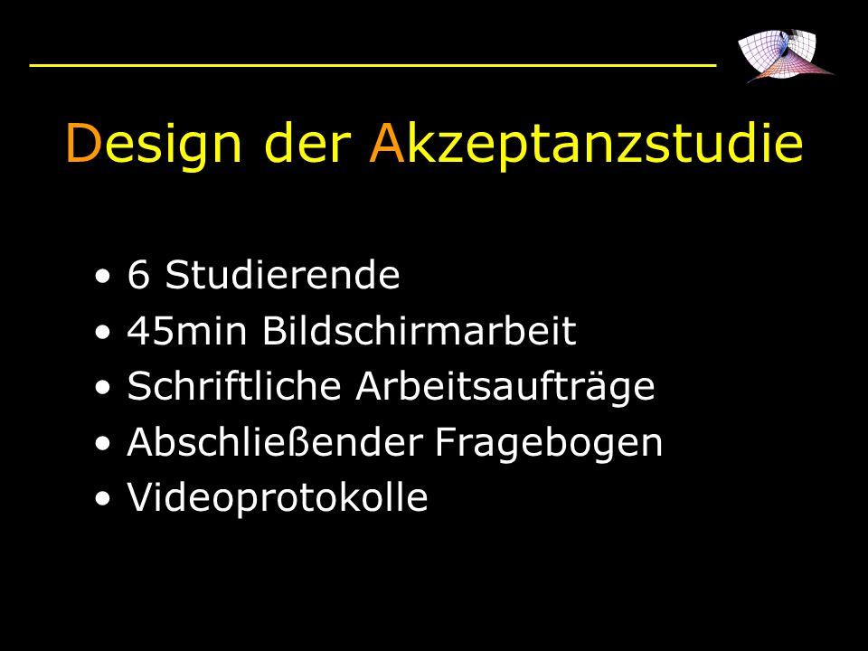 Design der Akzeptanzstudie 6 Studierende 45min Bildschirmarbeit Schriftliche Arbeitsaufträge Abschließender Fragebogen Videoprotokolle