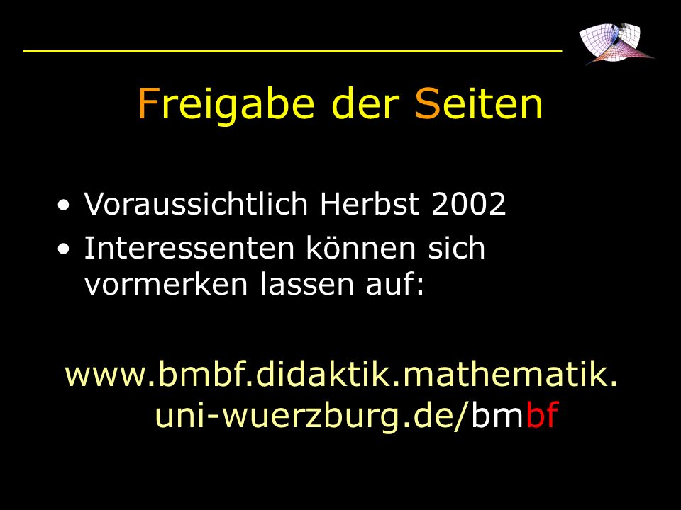 Freigabe der Seiten Voraussichtlich Herbst 2002 Interessenten können sich vormerken lassen auf: www.bmbf.didaktik.mathematik. uni-wuerzburg.de/bmbf