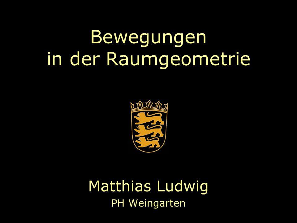 Bewegungen in der Raumgeometrie Matthias Ludwig PH Weingarten