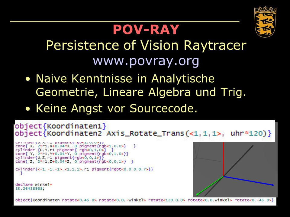 POV-RAY Persistence of Vision Raytracer www.povray.org Naive Kenntnisse in Analytische Geometrie, Lineare Algebra und Trig. Keine Angst vor Sourcecode