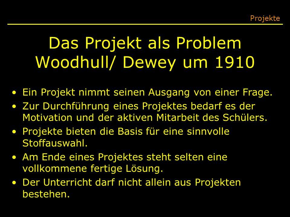 Das Projekt als Problem Woodhull/ Dewey um 1910 Projekte Ein Projekt nimmt seinen Ausgang von einer Frage. Zur Durchführung eines Projektes bedarf es