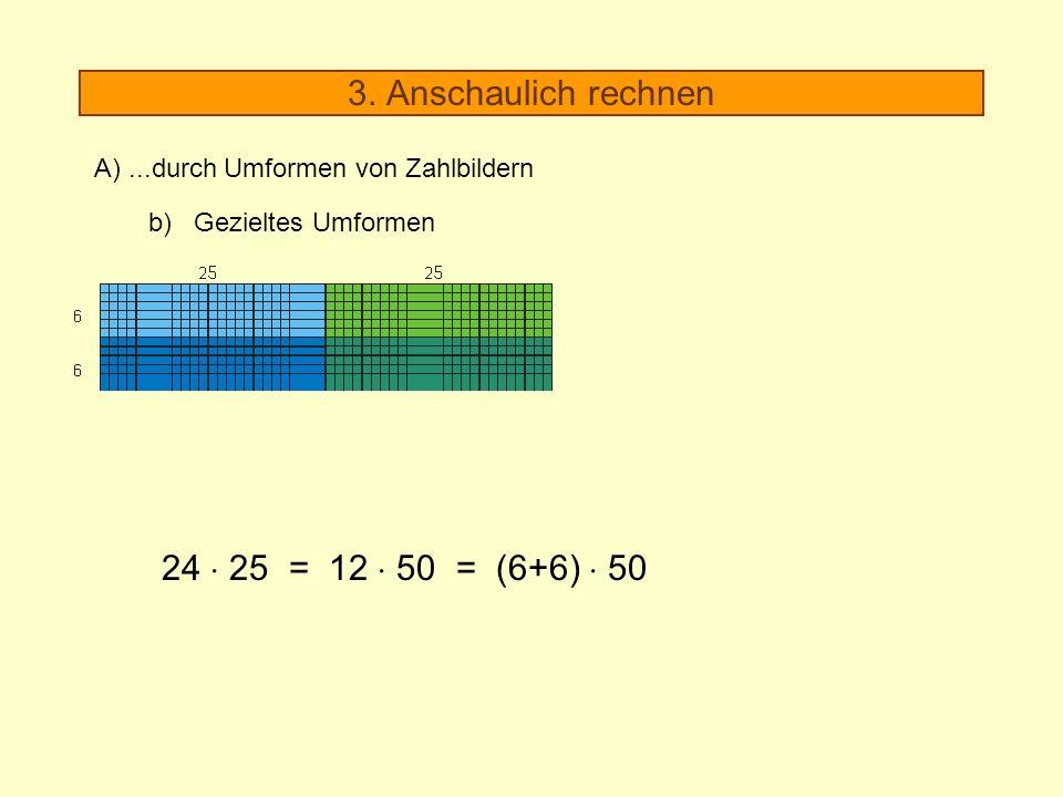 3. Anschaulich rechnen A)...durch Umformen von Zahlbildern b) Gezieltes Umformen 24 25 = 12 50 = (6+6) 50