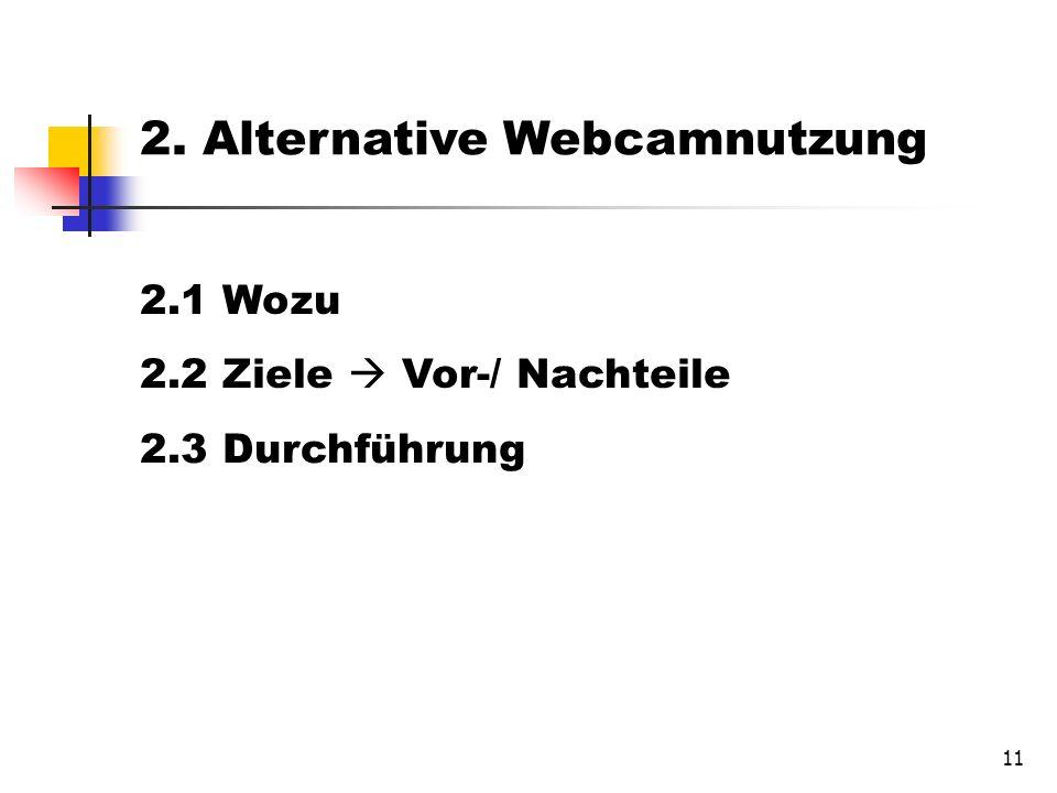 11 2.1 Wozu 2.2 Ziele Vor-/ Nachteile 2.3 Durchführung 2. Alternative Webcamnutzung
