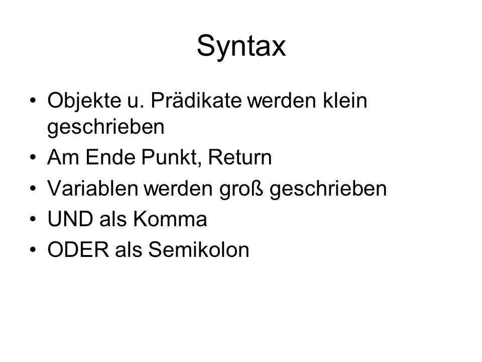 Syntax Objekte u. Prädikate werden klein geschrieben Am Ende Punkt, Return Variablen werden groß geschrieben UND als Komma ODER als Semikolon