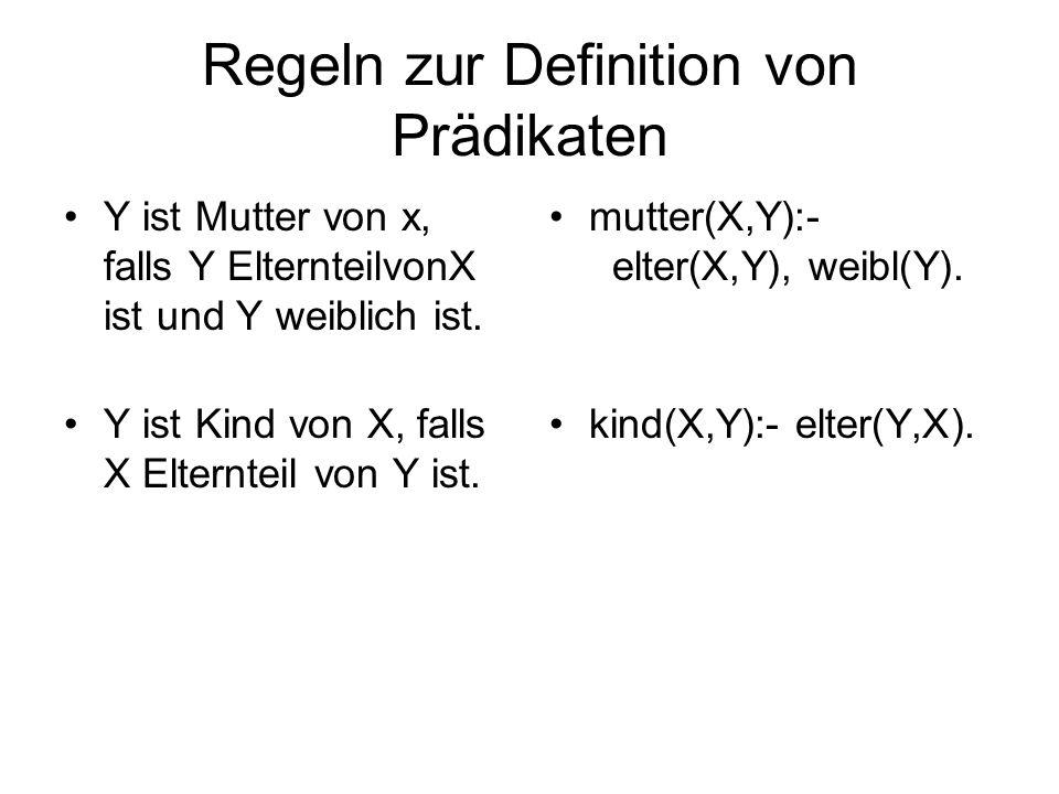 Regeln zur Definition von Prädikaten Y ist Mutter von x, falls Y ElternteilvonX ist und Y weiblich ist. Y ist Kind von X, falls X Elternteil von Y ist