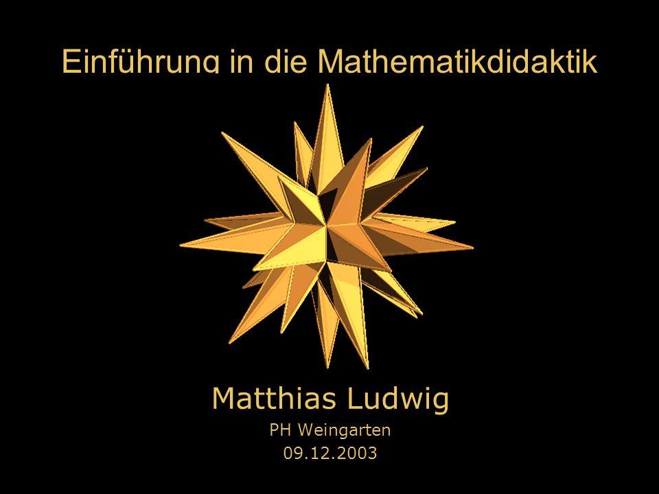 Einführung in die Mathematikdidaktik Matthias Ludwig PH Weingarten 09.12.2003