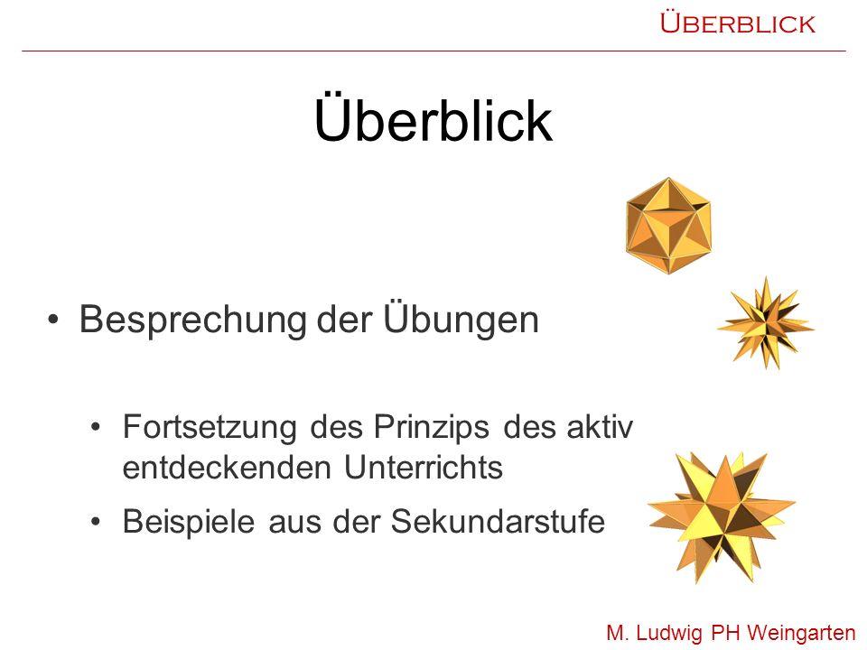 Überblick Besprechung der Übungen Fortsetzung des Prinzips des aktiv entdeckenden Unterrichts Beispiele aus der Sekundarstufe M. Ludwig PH Weingarten