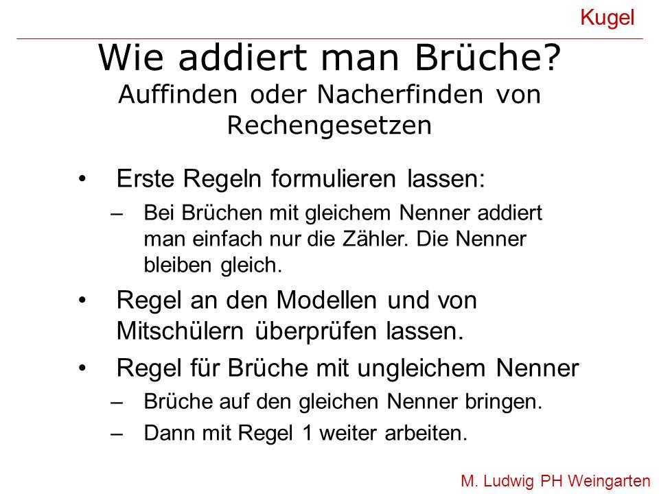 Wie addiert man Brüche? Auffinden oder Nacherfinden von Rechengesetzen Kugel M. Ludwig PH Weingarten Erste Regeln formulieren lassen: –Bei Brüchen mit