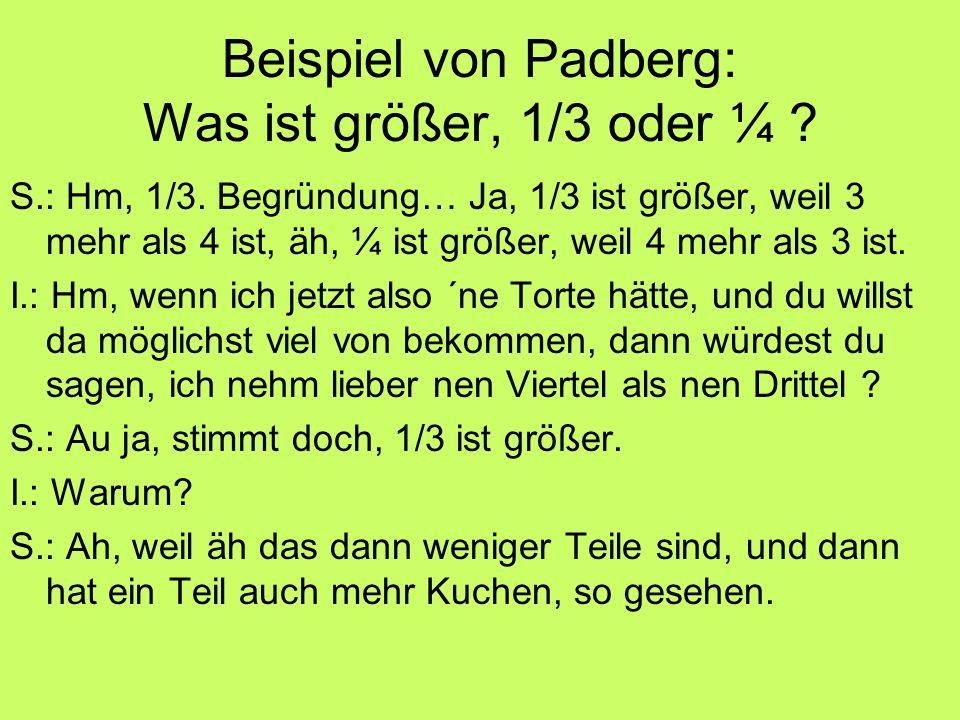 Beispiel von Padberg: Was ist größer, 1/3 oder ¼ ? S.: Hm, 1/3. Begründung… Ja, 1/3 ist größer, weil 3 mehr als 4 ist, äh, ¼ ist größer, weil 4 mehr a