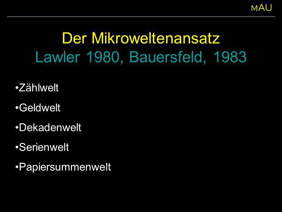 Der Mikroweltenansatz Lawler 1980, Bauersfeld, 1983 Zählwelt Geldwelt Dekadenwelt Serienwelt Papiersummenwelt mAU