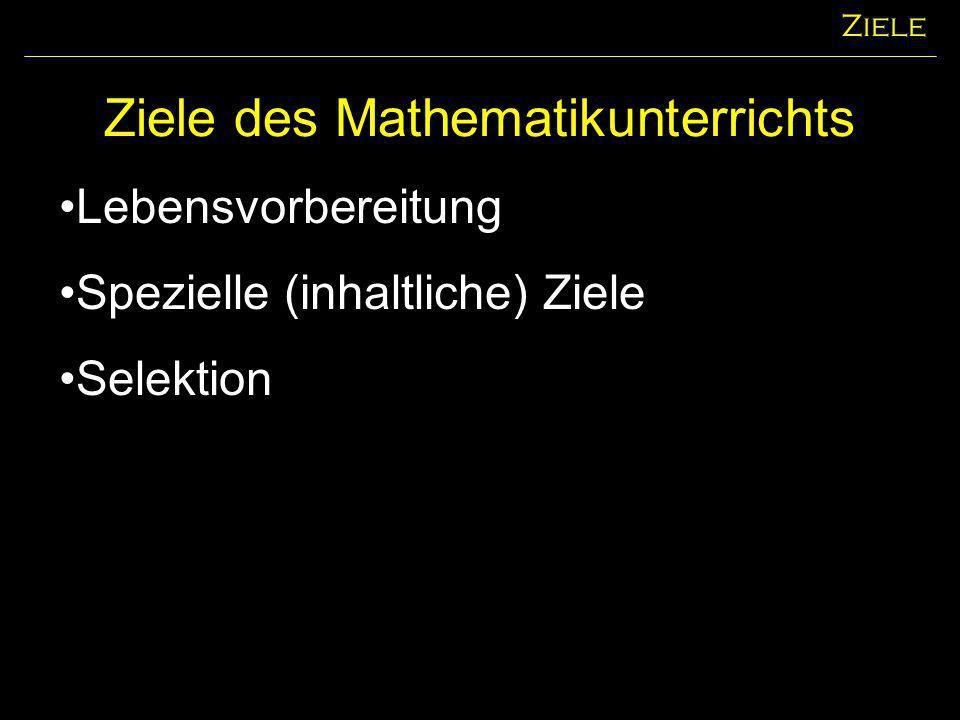 Ziele des Mathematikunterrichts Ziele Lebensvorbereitung Spezielle (inhaltliche) Ziele Selektion