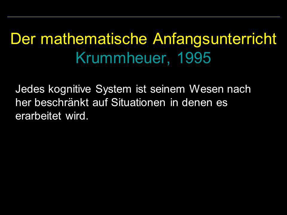 Der mathematische Anfangsunterricht Krummheuer, 1995 Jedes kognitive System ist seinem Wesen nach her beschränkt auf Situationen in denen es erarbeite