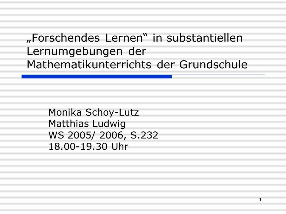 1 Forschendes Lernen in substantiellen Lernumgebungen der Mathematikunterrichts der Grundschule Monika Schoy-Lutz Matthias Ludwig WS 2005/ 2006, S.232