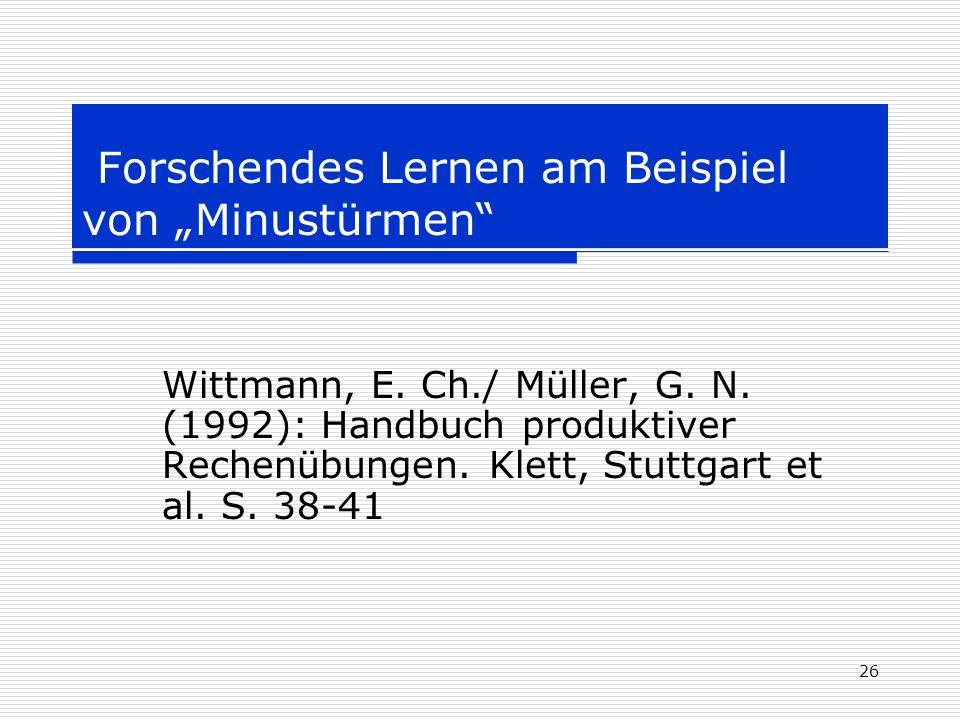 26 Forschendes Lernen am Beispiel von Minustürmen Wittmann, E. Ch./ Müller, G. N. (1992): Handbuch produktiver Rechenübungen. Klett, Stuttgart et al.