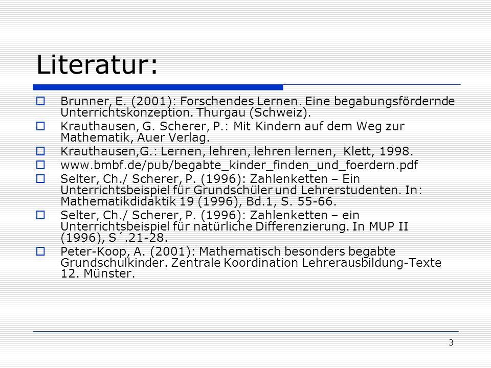3 Literatur: Brunner, E. (2001): Forschendes Lernen. Eine begabungsfördernde Unterrichtskonzeption. Thurgau (Schweiz). Krauthausen, G. Scherer, P.: Mi