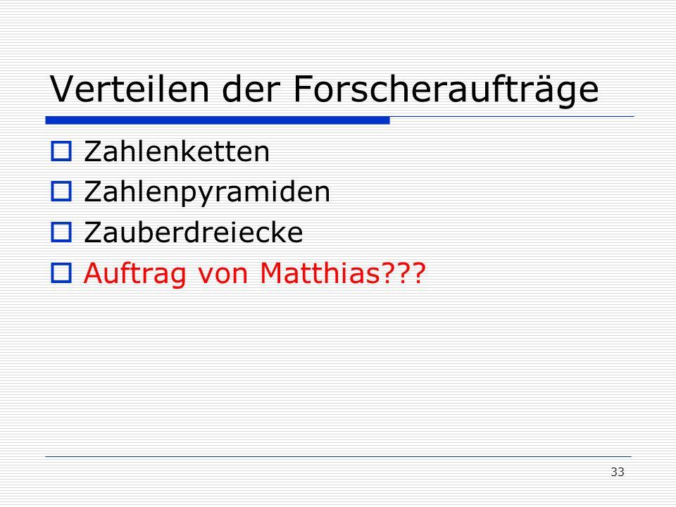 33 Verteilen der Forscheraufträge Zahlenketten Zahlenpyramiden Zauberdreiecke Auftrag von Matthias???