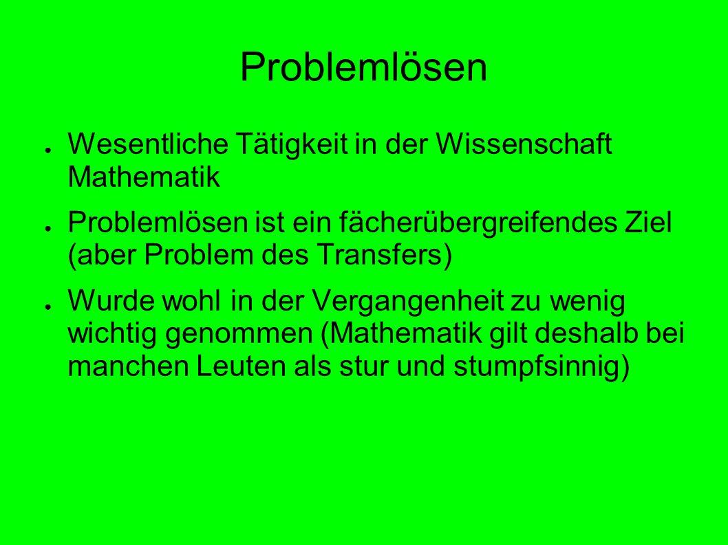 Problemlösen Wesentliche Tätigkeit in der Wissenschaft Mathematik Problemlösen ist ein fächerübergreifendes Ziel (aber Problem des Transfers) Wurde wo