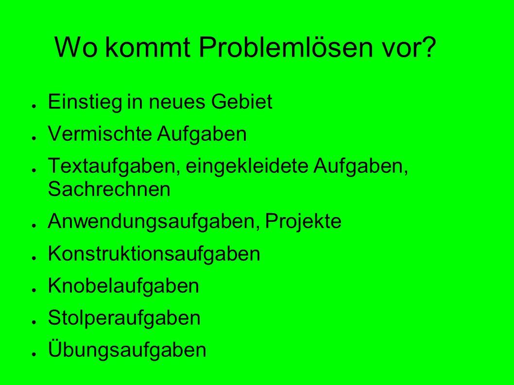 Wo kommt Problemlösen vor? Einstieg in neues Gebiet Vermischte Aufgaben Textaufgaben, eingekleidete Aufgaben, Sachrechnen Anwendungsaufgaben, Projekte