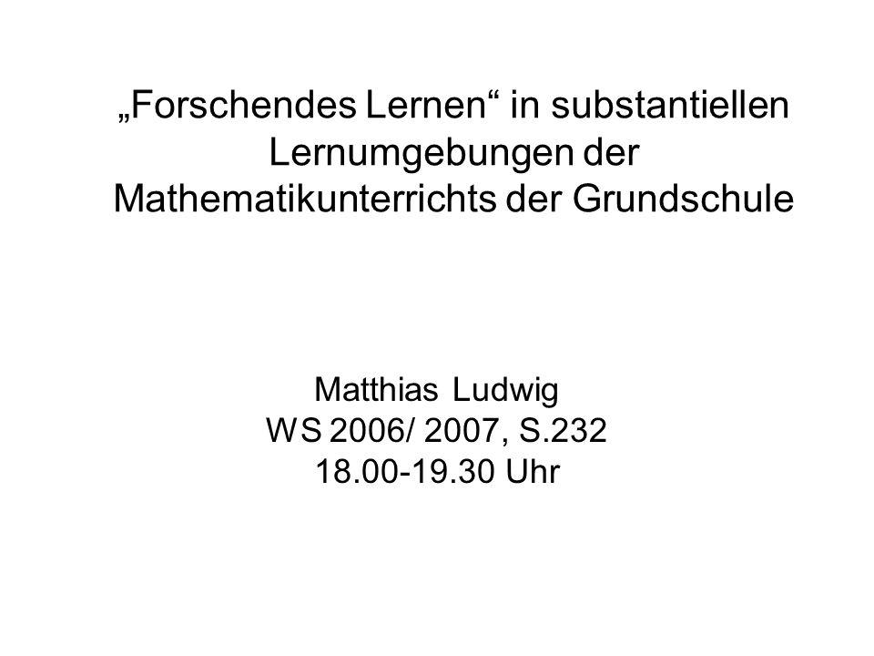 Forschendes Lernen in substantiellen Lernumgebungen der Mathematikunterrichts der Grundschule Matthias Ludwig WS 2006/ 2007, S.232 18.00-19.30 Uhr